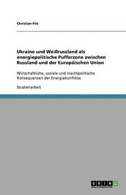 Ukraine Und Weirussland ALS Energiepolitische Pufferzone Zwischen Russland Und Der Europaischen Union (Paperback)