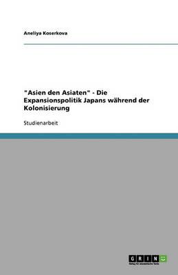 """""""asien Den Asiaten"""" - Die Expansionspolitik Japans Wahrend Der Kolonisierung (Paperback)"""