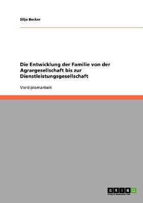 Die Entwicklung Der Familie Von Der Agrargesellschaft Bis Zur Dienstleistungsgesellschaft (Paperback)