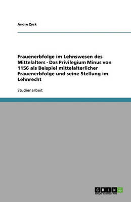 Frauenerbfolge Im Lehnswesen Des Mittelalters - Das Privilegium Minus Von 1156 ALS Beispiel Mittelalterlicher Frauenerbfolge Und Seine Stellung Im Lehnrecht (Paperback)