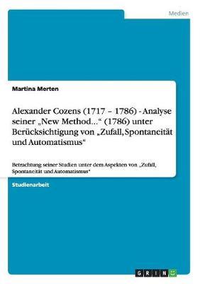 """Alexander Cozens (1717 - 1786) - Analyse Seiner """"New Method..."""" (1786) Unter Berucksichtigung Von """"Zufall, Spontaneitat Und Automatismus"""" (Paperback)"""