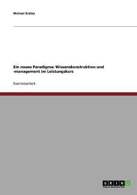 Ein Neues Paradigma: Wissenskonstruktion Und -Management Im Leistungskurs (Paperback)