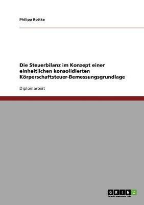 Die Steuerbilanz Im Konzept Einer Einheitlichen Konsolidierten Korperschaftsteuer-Bemessungsgrundlage (Paperback)