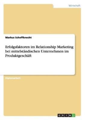 Erfolgsfaktoren Im Relationship Marketing Bei Mittelstandischen Unternehmen Im Produktgeschaft (Paperback)
