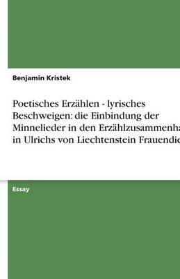 Poetisches Erz hlen - Lyrisches Beschweigen: Die Einbindung Der Minnelieder in Den Erz hlzusammenhang in Ulrichs Von Liechtenstein Frauendienst (Paperback)
