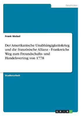 Der Amerikanische Unabhangigkeitskrieg Und Die Franzosische Allianz - Frankreichs Weg Zum Freundschafts- Und Handelsvertrag Von 1778 (Paperback)