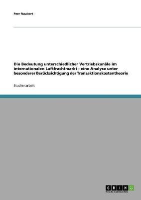 Die Bedeutung Unterschiedlicher Vertriebskanale Im Internationalen Luftfrachtmarkt - Eine Analyse Unter Besonderer Berucksichtigung Der Transaktionskostentheorie (Paperback)