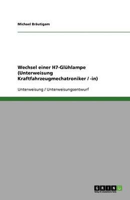 Wechsel Einer H7-Gluhlampe (Unterweisung Kraftfahrzeugmechatroniker / -In) (Paperback)