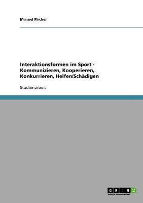 Interaktionsformen Im Sport - Kommunizieren, Kooperieren, Konkurrieren, Helfen/Schadigen (Paperback)