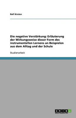 Die Negative Verstarkung: Erlauterung Der Wirkungsweise Dieser Form Des Instrumentellen Lernens an Beispielen Aus Dem Alltag Und Der Schule (Paperback)