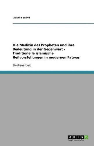 Die Medizin des Propheten und ihre Bedeutung in der Gegenwart. Traditionelle islamische Heilvorstellungen in modernen Fatwas (Paperback)