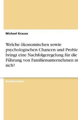 Welche Okonomischen Sowie Psychologischen Chancen Und Probleme Bringt Eine Nachfolgeregelung Fur Die Fuhrung Von Familienunternehmen Mit Sich? (Paperback)