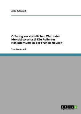 ffnung Zur Christlichen Welt Oder Identit tsverlust? Die Rolle Des Hofjudentums in Der Fr hen Neuzeit (Paperback)