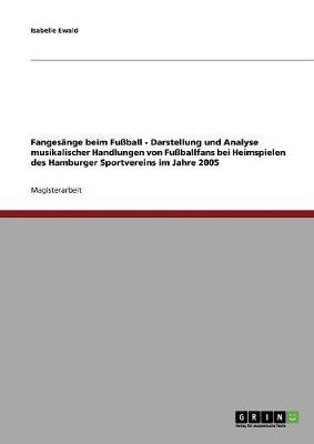 Fangesange Beim Fuball - Darstellung Und Analyse Musikalischer Handlungen Von Fuballfans Bei Heimspielen Des Hamburger Sportvereins Im Jahre 2005 (Paperback)