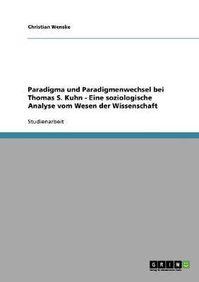 Paradigma Und Paradigmenwechsel Bei Thomas S. Kuhn - Eine Soziologische Analyse Vom Wesen Der Wissenschaft (Paperback)