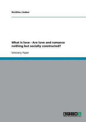 What Is Love - Are Love and Romance Nothing But Socially Constructed? (Paperback)