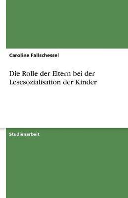 Die Rolle Der Eltern Bei Der Lesesozialisation Der Kinder (Paperback)