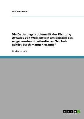 """Die Datierungsproblematik Der Dichtung Oswalds Von Wolkenstein Am Beispiel Des So Genannten Hussitenliedes """"Ich Hab Gehort Durch Mangen Granns"""" (Paperback)"""