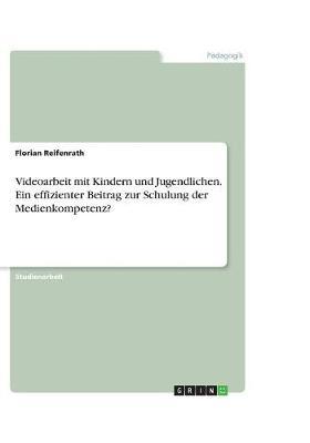 Videoarbeit Mit Kindern Und Jugendlichen. Ein Effizienter Beitrag Zur Schulung Der Medienkompetenz? (Paperback)