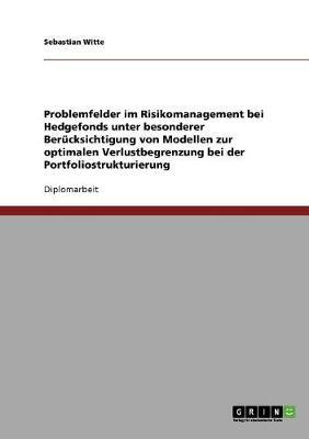 Problemfelder Im Risikomanagement Bei Hedgefonds Unter Besonderer Berucksichtigung Von Modellen Zur Optimalen Verlustbegrenzung Bei Der Portfoliostrukturierung (Paperback)