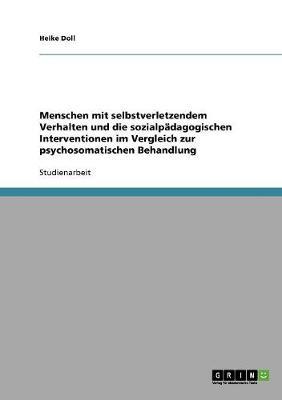 Menschen Mit Selbstverletzendem Verhalten Und Die Sozialp dagogischen Interventionen Im Vergleich Zur Psychosomatischen Behandlung (Paperback)