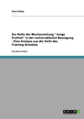 """Zur Rolle Der Wochenzeitung """"junge Freiheit"""" in Der Rechtsradikalen Bewegung - Eine Analyse Aus Der Sicht Des Framing-Ansatzes (Paperback)"""