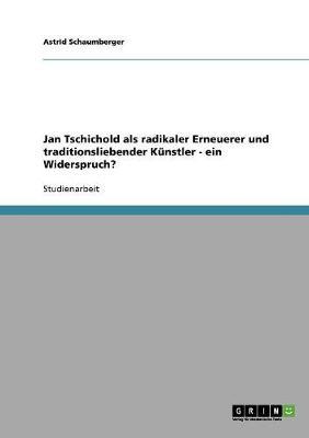 Jan Tschichold ALS Radikaler Erneuerer Und Traditionsliebender Kunstler - Ein Widerspruch? (Paperback)