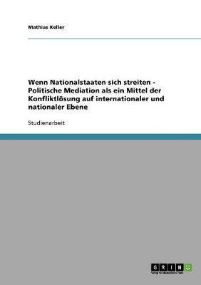 Wenn Nationalstaaten Sich Streiten - Politische Mediation ALS Ein Mittel Der Konfliktlosung Auf Internationaler Und Nationaler Ebene (Paperback)