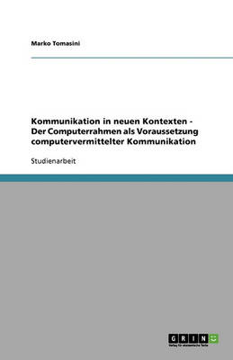 Kommunikation in Neuen Kontexten - Der Computerrahmen ALS Voraussetzung Computervermittelter Kommunikation (Paperback)
