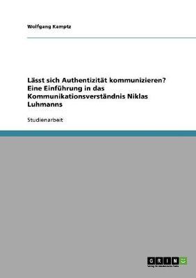 Lasst Sich Authentizitat Kommunizieren? Eine Einfuhrung in Das Kommunikationsverstandnis Niklas Luhmanns (Paperback)