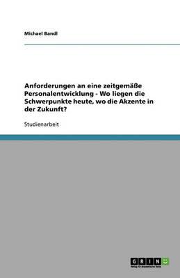 Anforderungen an Eine Zeitgemasse Personalentwicklung - Wo Liegen Die Schwerpunkte Heute, Wo Die Akzente in Der Zukunft? (Paperback)