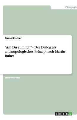 Am Du Zum Ich - Der Dialog ALS Anthropologisches Prinzip Nach Martin Buber (Paperback)