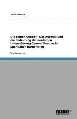 Die Legion Condor. Das Ausmass Und Die Bedeutung Der Deutschen Unterstutzung General Francos Im Spanischen Burgerkrieg (Paperback)
