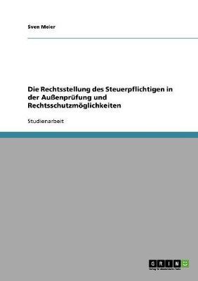 Die Rechtsstellung Des Steuerpflichtigen in Der Auenprufung Und Rechtsschutzmoglichkeiten (Paperback)