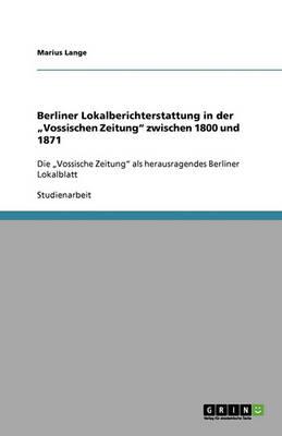 """Berliner Lokalberichterstattung in Der """"Vossischen Zeitung Zwischen 1800 Und 1871 (Paperback)"""