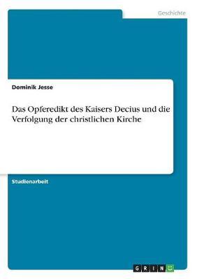 Das Opferedikt Des Kaisers Decius Und Die Verfolgung Der Christlichen Kirche (Paperback)