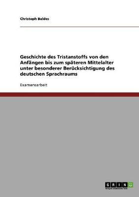 Geschichte Des Tristanstoffs Von Den Anfangen Bis Zum Spateren Mittelalter Unter Besonderer Berucksichtigung Des Deutschen Sprachraums (Paperback)