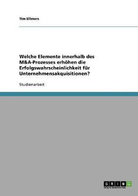 Welche Elemente Innerhalb Des M&A-Prozesses Erhohen Die Erfolgswahrscheinlichkeit Fur Unternehmensakquisitionen? (Paperback)