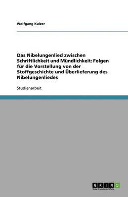 Das Nibelungenlied Zwischen Schriftlichkeit Und Mundlichkeit: Folgen Fur Die Vorstellung Von Der Stoffgeschichte Und Uberlieferung Des Nibelungenliedes (Paperback)