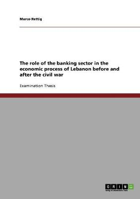The Role of the Banking Sector in the Economic Process of Lebanon Before and After the Civil War (Paperback)