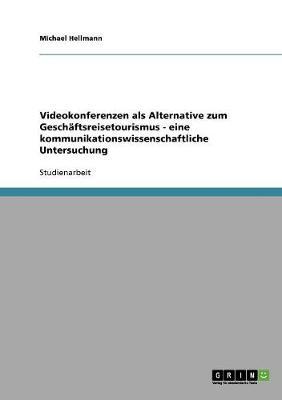 Videokonferenzen ALS Alternative Zum Geschaftsreisetourismus - Eine Kommunikationswissenschaftliche Untersuchung (Paperback)
