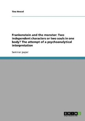 Frankenstein and the Monster: Two Independent Characters or Two Souls in One Body? the Attempt of a Psychoanalytical Interpretation (Paperback)