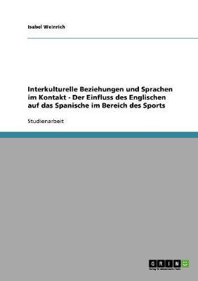 Interkulturelle Beziehungen Und Sprachen Im Kontakt - Der Einfluss Des Englischen Auf Das Spanische Im Bereich Des Sports (Paperback)