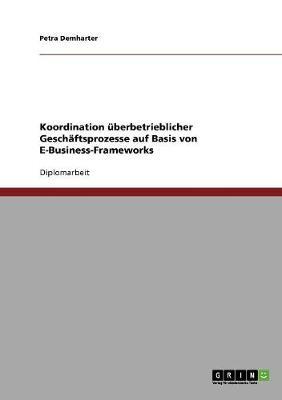 Koordination berbetrieblicher Gesch ftsprozesse Auf Basis Von E-Business-Frameworks (Paperback)