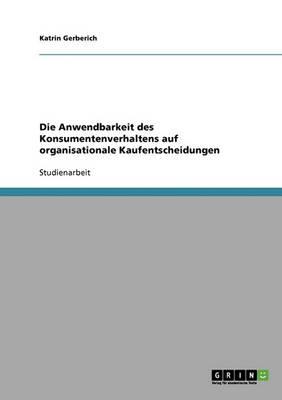 Die Anwendbarkeit Des Konsumentenverhaltens Auf Organisationale Kaufentscheidungen (Paperback)
