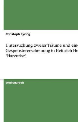 Untersuchung Zweier Traume Und Einer Gespenstererscheinung in Heinrich Heines 'Harzreise' (Paperback)