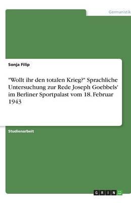 Wollt Ihr Den Totalen Krieg? Sprachliche Untersuchung Zur Rede Joseph Goebbels' Im Berliner Sportpalast Vom 18. Februar 1943 (Paperback)