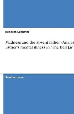 Madness and the Absent Father - Analysis of Esther's Mental Illness in 'The Bell Jar' (Paperback)