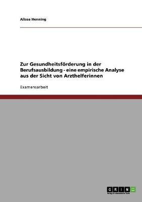 Zur Gesundheitsfoerderung in Der Berufsausbildung - Eine Empirische Analyse Aus Der Sicht Von Arzthelferinnen (Paperback)