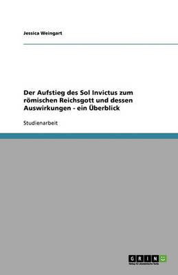 Der Aufstieg Des Sol Invictus Zum R mischen Reichsgott Und Dessen Auswirkungen - Ein berblick (Paperback)